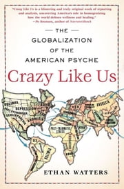 Crazy Like Us - The Globalization of the American Psyche ebook by Ethan Watters