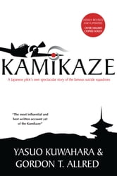Kamikaze - A Japanese Pilot's Own Spectacular Story of the Famous Suicide Squadrons ebook by Yasuo Kuwahara,Gordon T. Allred