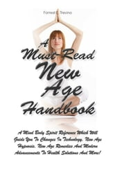 A Must-Read New Age Handbook - A Mind Body Spirit Reference Which Will Guide You To Changes In Technology, New Age Hypnosis, New Age Remedies And Modern Advancements To Health Solutions And More! ebook by Forrest E. Trevino