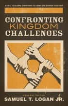 Confronting Kingdom Challenges - A Call to Global Christians to Carry the Burden Together ebook by Peter Jensen, Charles Clayton, Manuel Ortiz,...