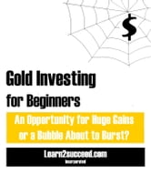 Gold Investing for Beginners - An Opportunity for Huge Gains or a Bubble About to Burst? ebook by Learn2succeed