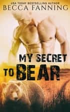 My Secret To Bear ebook by Becca Fanning