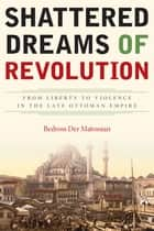 Shattered Dreams of Revolution - From Liberty to Violence in the Late Ottoman Empire ebook by Bedross Der Matossian
