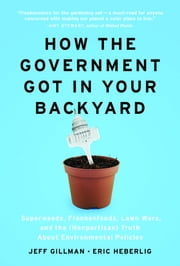 How the Government Got in Your Backyard - Superweeds, Frankenfoods, Lawn Wars, and the (Nonpartisan) Truth About Environmental Policies ebook by Jeff Gillman,Eric Heberlig