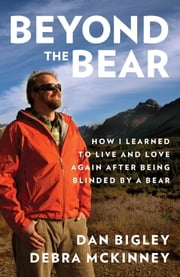 Beyond the Bear - How I Learned to Live and Love Again after Being Blinded by a Bear ebook by Dan Bigley,Debra McKinney