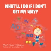 WHAT'LL I DO IF I DON'T GET MY WAY? ebook by Mark Shane Williams