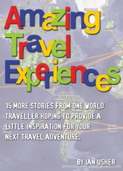Amazing Travel Experiences: 15 more stories from one world traveller hoping to provide little inspiration for your next travel adventure ebook by Ian Usher