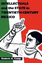 Intellectuals and the State in Twentieth-Century Mexico ebook by Roderic Ai Camp