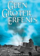 Geen Groter Erfenis ebook by Frederick J Smith