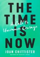 The Time Is Now - A Call to Uncommon Courage ebook by Joan Chittister