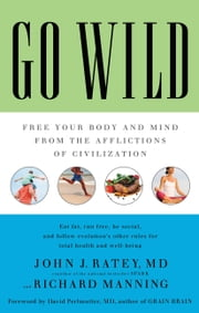 Go Wild - Free Your Body and Mind from the Afflictions of Civilization ebook by Richard Manning,David Perlmutter,John J. Ratey