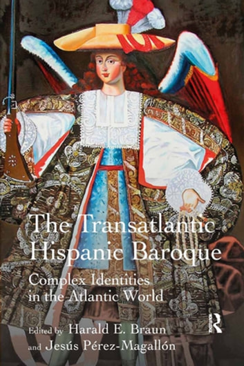 The Transatlantic Hispanic Baroque - Complex Identities in the Atlantic World ebook by Harald E. Braun,Jesús Pérez-Magallón