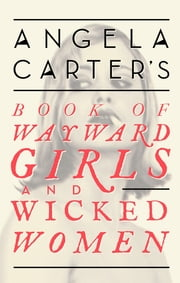 Angela Carter's Book Of Wayward Girls And Wicked Women ebook by Angela Carter