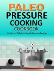 Paleo Pressure Cooking Cookbook - Variety of Delicious Family Favorite Recipes ebook by Susan Q Gerald