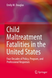 Child Maltreatment Fatalities in the United States - Four Decades of Policy, Program, and Professional Responses ebook by Emily M. Douglas