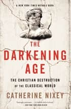 The Darkening Age - The Christian Destruction of the Classical World ebook by Catherine Nixey