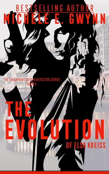 The Evolution of Elsa Kreiss - The Checkpoint, Berlin Detective Series, #2 ebook by Michele E. Gwynn