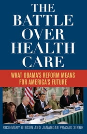 The Battle Over Health Care - What Obama's Reform Means for America's Future ebook by Rosemary Gibson,Janardan Prasad Singh
