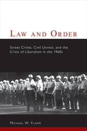 Law and Order - Street Crime, Civil Unrest, and the Crisis of Liberalism in the 1960s ebook by Michael W. Flamm