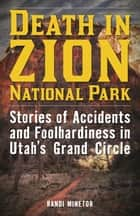 Death in Zion National Park - Stories of Accidents and Foolhardiness in Utah's Grand Circle ebook by Randi Minetor