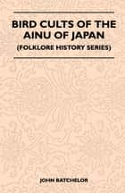 Bird Cults Of The Ainu Of Japan (Folklore History Series) ebook by Batchelor John