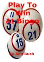Play To Win At Bingo ebook by Ann Bush