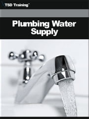 Plumbing Water Supply - Includes Water Supply Systems, Materials, Identifying Types of Piping, Measuring Pipes, Preparing Piping Materials, Rough-In Supplies, Lines, Installing Stop Valves, Using Fittings on Pipe Runs, Water Line, Pipeline, and Testing System for Leaks ebook by TSD Training