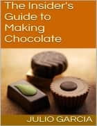 The Insider's Guide to Making Chocolate ebook by Julio Garcia