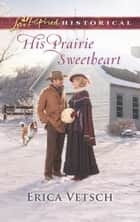 His Prairie Sweetheart ebook by Erica Vetsch