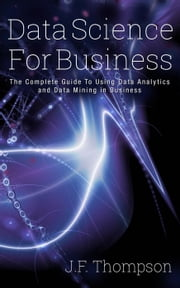 Data Science For Business: The Complete Guide To Using Data Analytics and Data Mining in Business