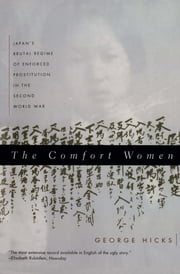 The Comfort Women: Japan's Brutal Regime of Enforced Prostitution in the Second World War ebook by George Hicks