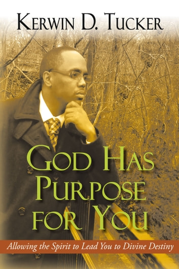 God Has Purpose for You - Allowing the Spirit to Lead You to Divine Destiny ebook by Kerwin D. Tucker