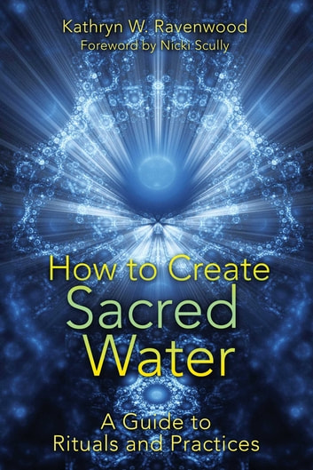 How to Create Sacred Water - A Guide to Rituals and Practices ebook by Kathryn W. Ravenwood