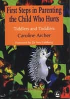 First Steps in Parenting the Child who Hurts - Tiddlers and Toddlers Second Edition ebook by Caroline Archer