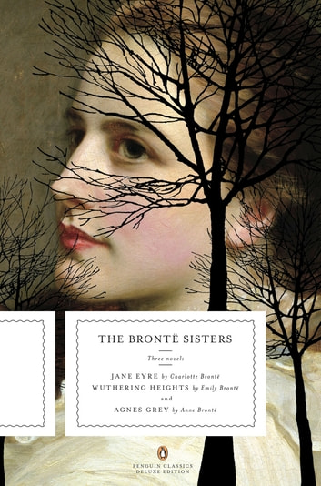 The Bronte Sisters - Three Novels: Jane Eyre; Wuthering Heights; and Agnes Grey (Penguin Classics Deluxe Edition) ebook by Charlotte Bronte,Emily Bronte,Anne Bronte
