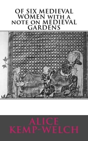 OF SIX MEDIEVAL WOMEN with a note on MEDIEVAL GARDENS ebook by Alice Kemp-Welch