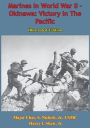 Marines In World War II - Okinawa: Victory In The Pacific [Illustrated Edition] ebook by Major Chas. S. Nichols Jr. USMC,Henry I. Shaw Jr.
