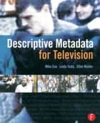 Descriptive Metadata for Television - An End-to-End Introduction ebook by Mike Cox, Ellen Mulder, Linda Tadic