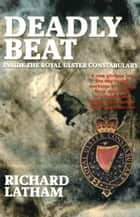 Deadly Beat - Inside the Royal Ulster Constabulary ebook by Richard Latham