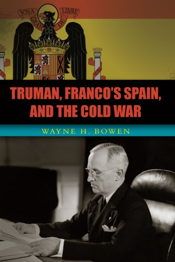 Truman, Franco's Spain, and the Cold War ebook by Wayne H. Bowen