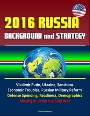 2016 Russia: Background and Strategy - Vladimir Putin, Ukraine, Sanctions, Economic Troubles, Russian Military Reform, Defense Spending, Readiness, Demographics, Moving on From the Cold War ebook by Progressive Management