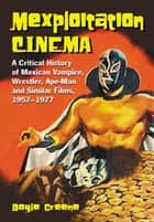 Mexploitation Cinema: A Critical History of Mexican Vampire, Wrestler, Ape-Man and Similar Films, 1957-1977 - A Critical History of Mexican Vampire, Wrestler, Ape-Man and Similar Films, 1957–1977 ebook by Doyle Greene