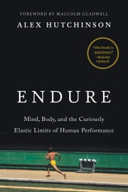 Endure - Mind, Body, and the Curiously Elastic Limits of Human Performance ebook by Alex Hutchinson, Malcolm Gladwell