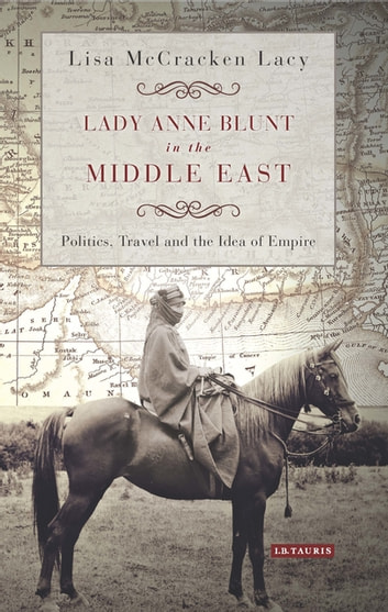 Lady Anne Blunt in the Middle East - Travel, Politics and the Idea of Empire ebook by Lisa Lacy