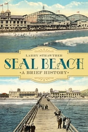 Seal Beach - A Brief History ebook by Larry Strawther