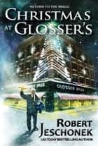 Christmas at Glosser's - A Christmas Story 電子書 by Robert Jeschonek