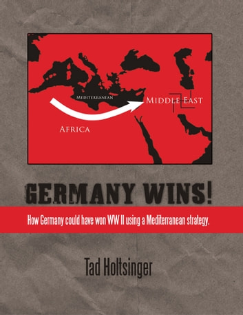 Germany Wins! - How Germany could have won WW II using a Mediterranean strategy. ebook by Tad Holtsinger