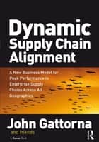 Dynamic Supply Chain Alignment - A New Business Model for Peak Performance in Enterprise Supply Chains Across All Geographies ebook by John Gattorna