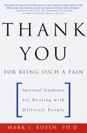 Thank You for Being Such a Pain - Spiritual Guidance for Dealing with Difficult People ebook by Mark Rosen