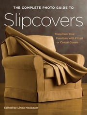 The Complete Photo Guide to Slipcovers: Transform Your Furniture with Fitted or Casual Covers - Transform Your Furniture with Fitted or Casual Covers ebook by Linda Neubauer